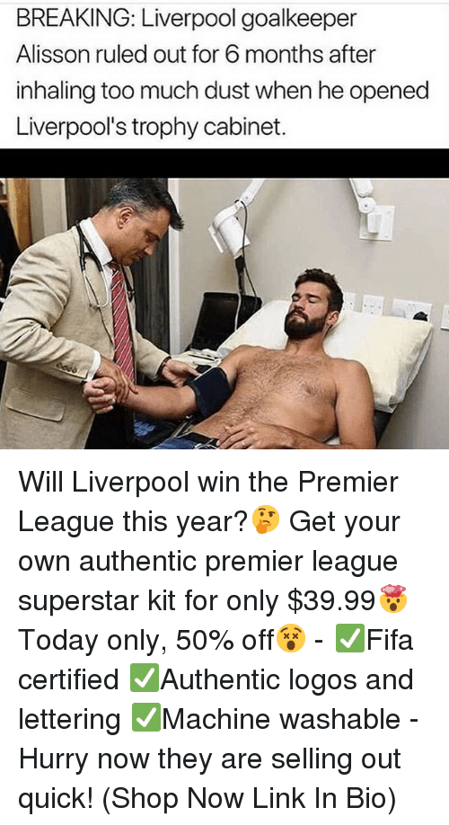 Memes, Premier League, and Too Much: BREAKING: Liverpool goalkeeper  Alisson ruled out for 6 months after  inhaling too much dust when he opened  Liverpool's trophy cabinet. Will Liverpool win the Premier League this year?🤔 Get your own authentic premier league superstar kit for only $39.99🤯Today only, 50% off😵 - ✅Fifa certified ✅Authentic logos and lettering ✅Machine washable - Hurry now they are selling out quick! (Shop Now Link In Bio)