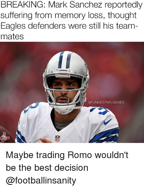 Mark Sanchez: BREAKING: Mark Sanchez reportedly  suffering from memory loss, thought  Eagles defenders were still his team  mates  @FUNNIESTNFLMEMES Maybe trading Romo wouldn't be the best decision @footballinsanity
