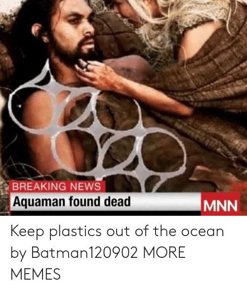 Dank, Memes, and News: BREAKING NEWS  Aquaman found dead  MNN Keep plastics out of the ocean by Batman120902 MORE MEMES