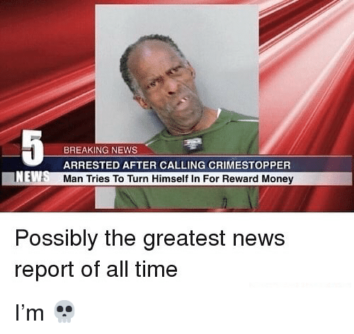 Memes, Money, and News: BREAKING NEWS  ARRESTED AFTER CALLING CRIMESTOPPER  Man Tries To Turn Himself In For Reward Money  Possibly the greatest news  report of all time I'm 💀