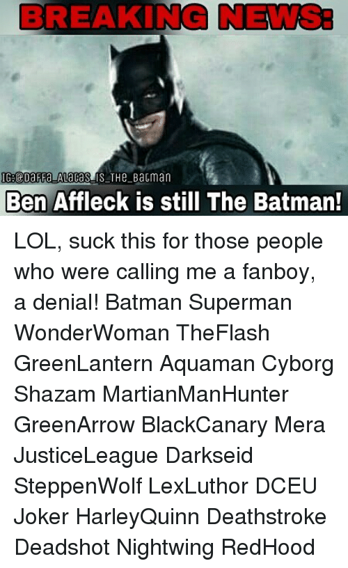 Batman, Joker, and Lol: BREAKING NEWS:  Ben Affleck is still The Batman! LOL, suck this for those people who were calling me a fanboy, a denial! Batman Superman WonderWoman TheFlash GreenLantern Aquaman Cyborg Shazam MartianManHunter GreenArrow BlackCanary Mera JusticeLeague Darkseid SteppenWolf LexLuthor DCEU Joker HarleyQuinn Deathstroke Deadshot Nightwing RedHood