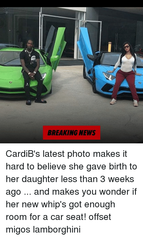 Memes, Migos, and News: BREAKING NEWS CardiB's latest photo makes it hard to believe she gave birth to her daughter less than 3 weeks ago ... and makes you wonder if her new whip's got enough room for a car seat! offset migos lamborghini