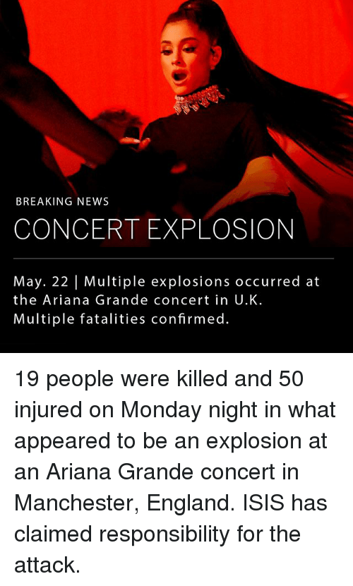 Ariana Grande, England, and Isis: BREAKING NEWS  CONCERT EXPLOSION  May. 22 l Multiple explosions occurred at  the Ariana Grande concert in U.K.  Multiple fatalities confirmed. 19 people were killed and 50 injured on Monday night in what appeared to be an explosion at an Ariana Grande concert in Manchester, England. ISIS has claimed responsibility for the attack.