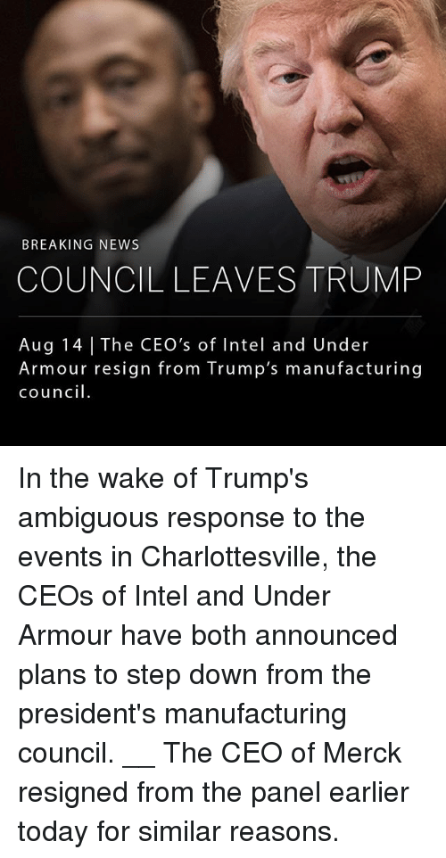Memes, News, and Ambiguous: BREAKING NEWS  COUNCIL LEAVES TRUMP  Aug 14 The CEO's of Intel and Under  Armour resign from Trump's manufacturing  council. In the wake of Trump's ambiguous response to the events in Charlottesville, the CEOs of Intel and Under Armour have both announced plans to step down from the president's manufacturing council. __ The CEO of Merck resigned from the panel earlier today for similar reasons.