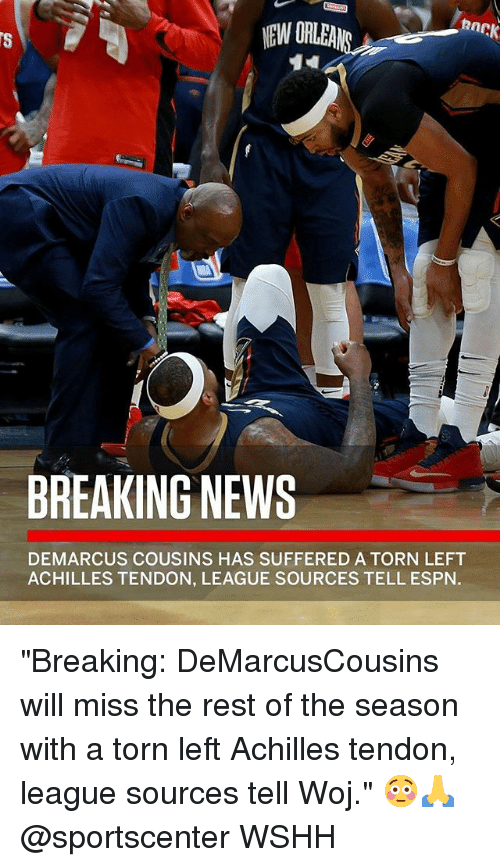"DeMarcus Cousins, Espn, and Memes: BREAKING NEWS  DEMARCUS COUSINS HAS SUFFERED A TORN LEFT  ACHILLES TENDON, LEAGUE SOURCES TELL ESPN. ""Breaking: DeMarcusCousins will miss the rest of the season with a torn left Achilles tendon, league sources tell Woj."" 😳🙏 @sportscenter WSHH"