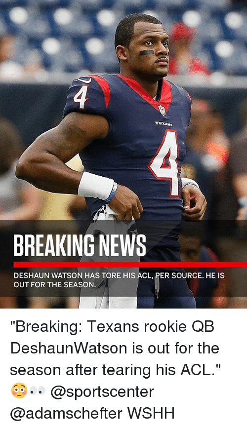 """Memes, News, and SportsCenter: BREAKING NEWS  DESHAUN WATSON HAS TORE HIS ACL, PER SOURCE. HE IS  OUT FOR THE SEASON """"Breaking: Texans rookie QB DeshaunWatson is out for the season after tearing his ACL."""" 😳👀 @sportscenter @adamschefter WSHH"""
