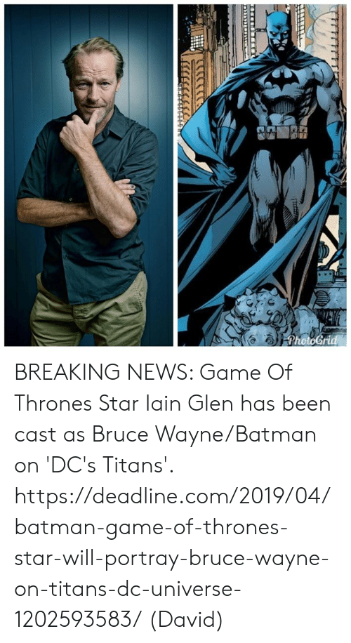Batman, Game of Thrones, and Memes: BREAKING NEWS: Game Of Thrones Star Iain Glen has been cast as Bruce Wayne/Batman on 'DC's Titans'.  https://deadline.com/2019/04/batman-game-of-thrones-star-will-portray-bruce-wayne-on-titans-dc-universe-1202593583/  (David)
