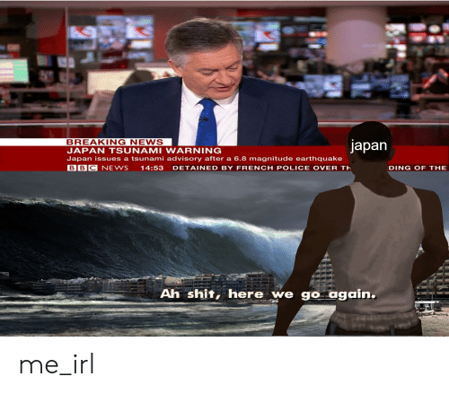 News, Police, and Shit: BREAKING NEWS  japan  JAPAN TSUNAMI WARNING  Japan issues a tsunami advisory after a 6.8 magnitude earthquake  BBC NEWS 14:53 DETAINED BY FRENCH POLICE OVER TH  DING OF THE  Ah shit, here we go again. me_irl