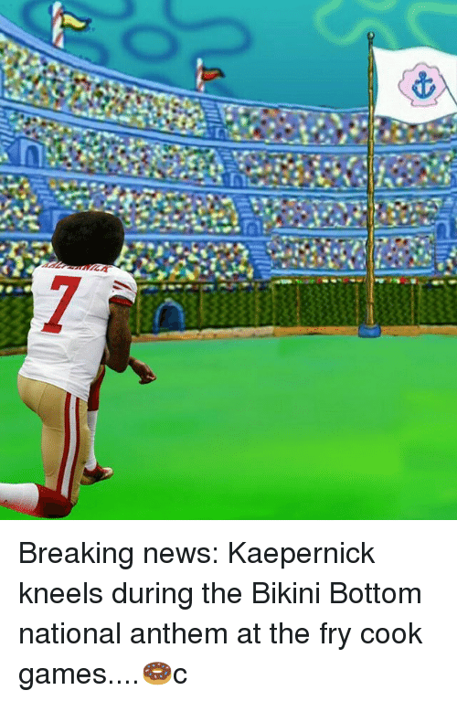 Memes, News, and National Anthem: Breaking news: Kaepernick kneels during the Bikini Bottom national anthem at the fry cook games....🍩c