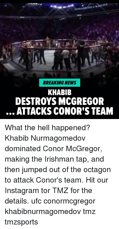 Conor McGregor, Instagram, and Memes: BREAKING NEWS  KHABIB  DESTROYS MCGREGOR  ATTACKSCONOR'S TEAM What the hell happened? Khabib Nurmagomedov dominated Conor McGregor, making the Irishman tap, and then jumped out of the octagon to attack Conor's team. Hit our Instagram tor TMZ for the details. ufc conormcgregor khabibnurmagomedov tmz tmzsports