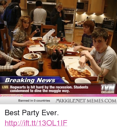 "Best Party: Breaking News  LIVE Hogwarts is hit hard by the recession. Students  condemned to dine the muggle way.  EXCLUSIVE  Banned in 0 countries  MUGGLENET MEMES.COM <p>Best Party Ever. <a href=""http://ift.tt/13OL1IF"">http://ift.tt/13OL1IF</a></p>"