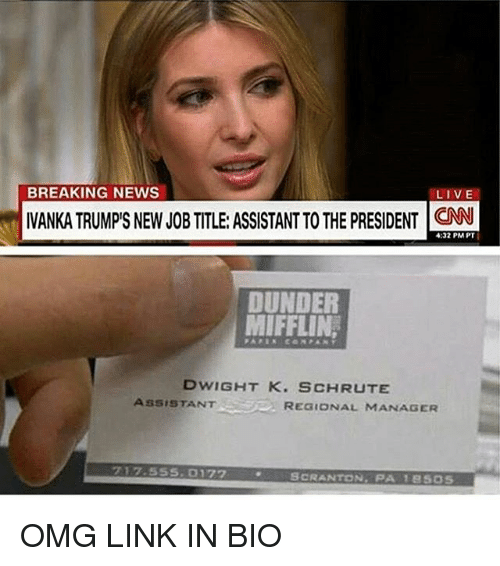 cnn.com, Memes, and News: BREAKING NEWS  LIVE  I  IVANKATRUMPIS NEW JOB TITLE ASSISTANTTOTHE pRESIDENT CNN  4:32 PM PT  DUNDER  MIFFLIN,  DWIGHT K. SCHRUTE  ASSISTANT  REGIONAL MANAGER  SCRANTON  PA 18 SOS OMG LINK IN BIO