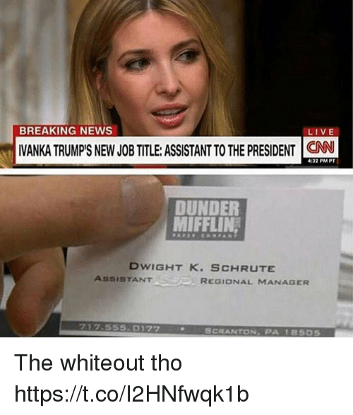 Memes, News, and Breaking News: BREAKING NEWS  LIVE  VANKA TRUMPS NEW JOBTITLE: ASSISTANT TO THE PRESIDENT C  4:32 PM PT  DUNDER  MIFFLIN  DWIGHT K. SCHRUTE  ASSISTANTREaio  REGIONAL MANAGER  717.555.0172  SCRANTON, PA 18505 The whiteout tho https://t.co/I2HNfwqk1b
