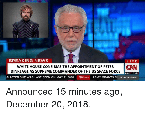 cnn.com, News, and Supreme: BREAKING NEWS  LIVE  WHITE HOUSE CONFIRMS THE APPOINTMENT OF PETER CNN  DINKLAGE AS SUPREME COMMANDER OF THE US SPACE FORCE  DOW-170.69  R AFTER SHE WAS LAST SEEN ON MAY 2, 2001 N.com ARMY GRANTS DI SITUATION ROOM Announced 15 minutes ago, December 20, 2018.