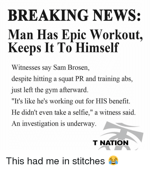 """afterward: BREAKING NEWS:  Man Has Epic Workout.  Keeps It To Himself  Witnesses say Sam Brosern,  despite hitting a squat PR and training abs,  just left the gym afterward.  """"It's like he's working out for HIS benefit.  He didn't even take a selfie,"""" a witness said  An investigation is underway  T NATION This had me in stitches 😂"""