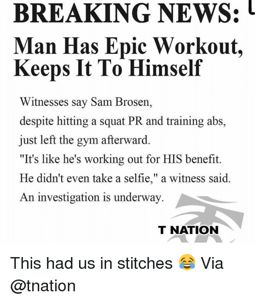 """afterward: BREAKING NEWS:  Man Has Epic Workout,  Keeps It To Himself  Witnesses say Sam Brosen,  despite hitting a squat PR and training abs,  just left the gym afterward.  """"It's like he's working out for HIS benefit.  He didn't even take a selfie,"""" a witness said.  An investigation is underway  T NATION This had us in stitches 😂 Via @tnation"""