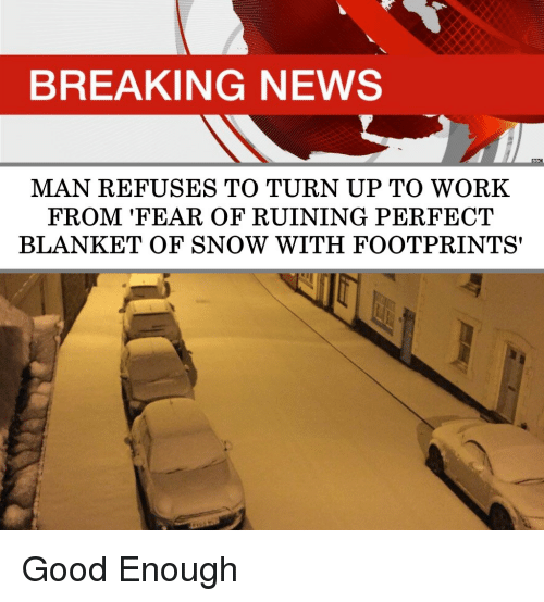 Turn up: BREAKING NEWS  MAN REFUSES TO TURN UP TO WORK  FROM 'FEAR OF RUINING PERFECT  BLANKET OF SNOW WITH FOOTPRINTS' Good Enough