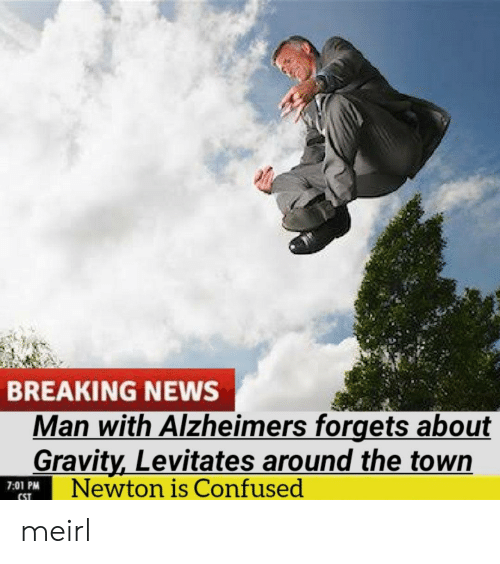 Gravity: BREAKING NEWS  Man with Alzheimers forgets about  Gravity,Levitates around the town  Newton is Confused  7:01 PM  CST meirl
