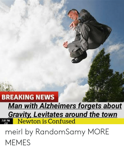 Gravity: BREAKING NEWS  Man with Alzheimers forgets about  Gravity,Levitates around the town  Newton is Confused  7:01 PM  CST meirl by RandomSamy MORE MEMES