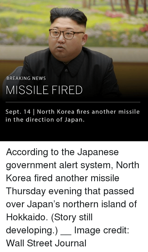 Memes, News, and North Korea: BREAKING NEWS  MISSILE FIRED  Sept. 14 | North Korea fires another missile  in the direction of Japan. According to the Japanese government alert system, North Korea fired another missile Thursday evening that passed over Japan's northern island of Hokkaido. (Story still developing.) __ Image credit: Wall Street Journal