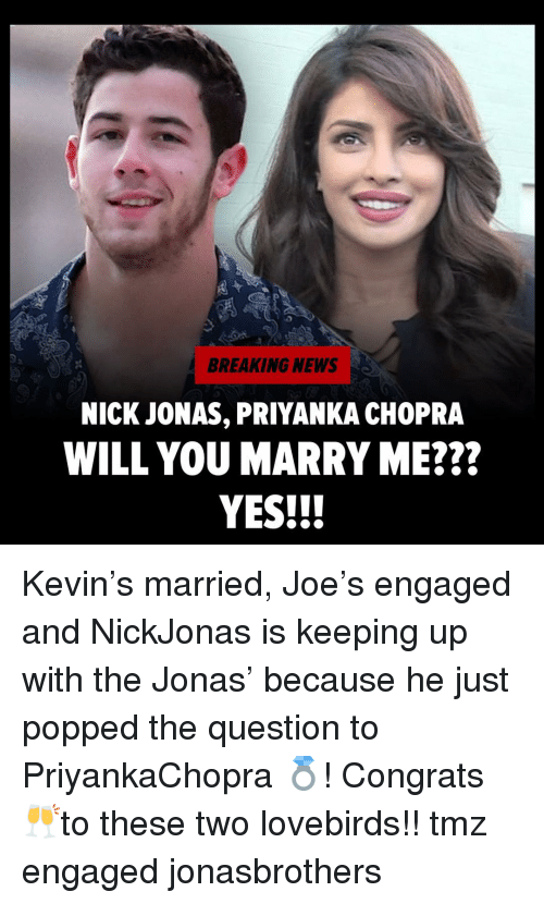 will you marry me: BREAKING NEWS  NICK JONAS, PRIYANKA CHOPRA  WILL YOU MARRY ME???  YES!!! Kevin's married, Joe's engaged and NickJonas is keeping up with the Jonas' because he just popped the question to PriyankaChopra 💍! Congrats 🥂to these two lovebirds!! tmz engaged jonasbrothers
