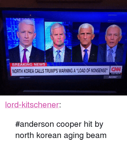 """News, North Korea, and Tumblr: BREAKING NEWS  NORTH KOREA CALLS TRUMP'S WARNING A """"LOAD OF NONSENSE"""" CAN  9:45 PM PT <p><a href=""""http://lord-kitschener.tumblr.com/post/165220655468/anderson-cooper-hit-by-north-korean-aging-beam"""" class=""""tumblr_blog"""">lord-kitschener</a>:</p> <blockquote><p>#anderson cooper hit by north korean aging beam</p></blockquote>"""