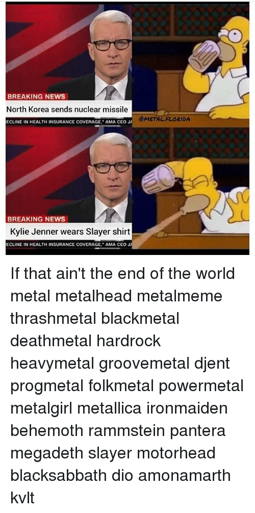 Kylie Jenner, Megadeth, and Memes: BREAKING NEWS  North Korea sends nuclear missile  ECLINE IN HEALTH INSURANCE COVERAGE, AMA CEOJ  @METAL FLORIDA  BREAKING NEWS  Kylie Jenner wears Slayer shirt  ECLINE IN HEALTH INSURANCE COVERAGE AMA CEO J If that ain't the end of the world metal metalhead metalmeme thrashmetal blackmetal deathmetal hardrock heavymetal groovemetal djent progmetal folkmetal powermetal metalgirl metallica ironmaiden behemoth rammstein pantera megadeth slayer motorhead blacksabbath dio amonamarth kvlt