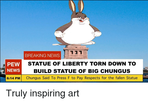 News, Breaking News, and Statue of Liberty: BREAKING NEWS  PEW  NEWS  6:14 PM Chungus Said To Press F to Pay Respects for the fallen Statue  STATUE OF LIBERTY TORN DOWN TO  BUILD STATUE OF BIG CHUNGUS  in Truly inspiring art