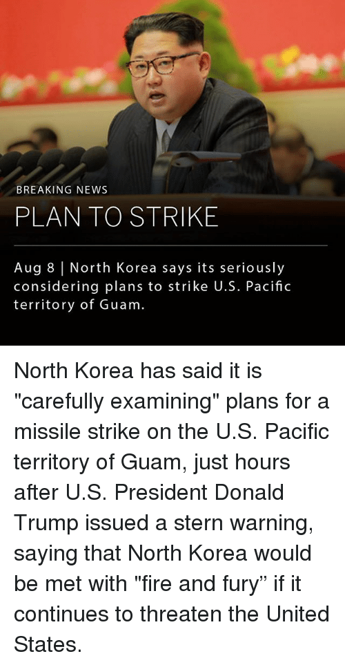 "Donald Trump, Fire, and Memes: BREAKING NEWS  PLAN TO STRIKE  Aug 8 | North Korea says its seriously  considering plans to strike U.S. Pacific  territory of Guam North Korea has said it is ""carefully examining"" plans for a missile strike on the U.S. Pacific territory of Guam, just hours after U.S. President Donald Trump issued a stern warning, saying that North Korea would be met with ""fire and fury"" if it continues to threaten the United States."