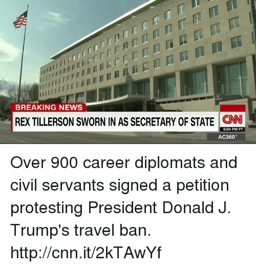 Memes, 🤖, and Civilization: BREAKING NEWS  REXTILLERSON SWORN IN AS SECRETARY OF STATE CNN  5:04 PM PT  AC360° Over 900 career diplomats and civil servants signed a petition protesting President Donald J. Trump's travel ban. http://cnn.it/2kTAwYf