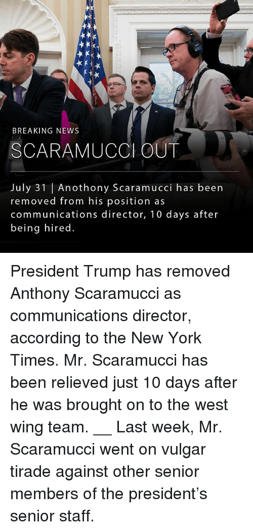 July 31: BREAKING NEWS  SCARAMUCCl OUT  July 31 | Anothony Scaramucci has been  removed from his position as  communications director, 10 days after  being hired President Trump has removed Anthony Scaramucci as communications director, according to the New York Times. Mr. Scaramucci has been relieved just 10 days after he was brought on to the west wing team. __ Last week, Mr. Scaramucci went on vulgar tirade against other senior members of the president's senior staff.