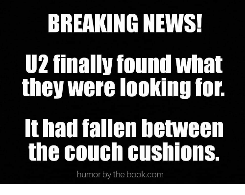 News, Book, and Breaking News: BREAKING NEWS!  U2 finally found what  they were looking for.  It had fallen between  the couch cushions.  humor by the book.com