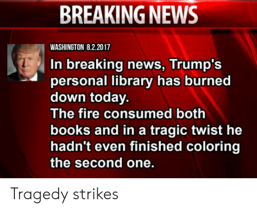 Books, Fire, and News: BREAKING NEWS  WASHINGTON 8.2.2017  In breaking news, Trump's  personal library has burned  down today.  The fire consumed both  books and in a tragic twist he  hadn't even finished coloring  the second one. Tragedy strikes
