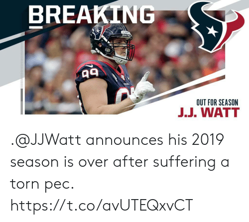 Suffering: BREAKING  OUT FOR SEASON  J.J. WATT .@JJWatt announces his 2019 season is over after suffering a torn pec. https://t.co/avUTEQxvCT