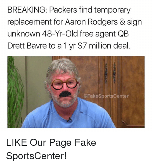 Aaron Rodgers, Fake, and Nfl: BREAKING: Packers find temporary  replacement for Aaron Rodgers & sign  unknown 48-Yr-Old free agent QB  Drett Bavre to a 1 yr $7 million deal.  @FakeSportsCenter LIKE Our Page Fake SportsCenter!