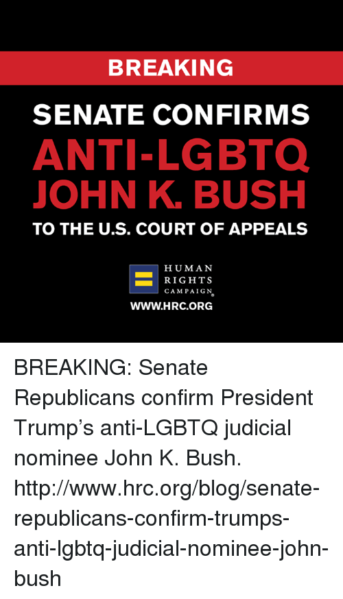 Memes, Blog, and Http: BREAKING  SENATE CONFIRMS  ANTI-LGBTO  JOHN K. BUSH  TO THE U.S. COURT OF APPEALS  HUMAN  RIGHTS  CAMPAIGN  WWW.HRC.ORG BREAKING: Senate Republicans confirm President Trump's anti-LGBTQ judicial nominee John K. Bush. http://www.hrc.org/blog/senate-republicans-confirm-trumps-anti-lgbtq-judicial-nominee-john-bush