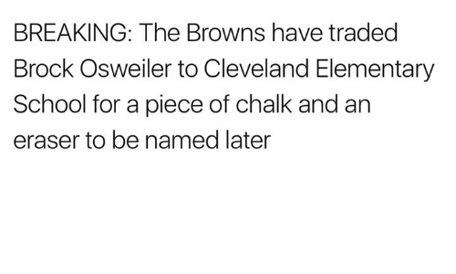 Nfl, School, and Brock: BREAKING: The Browns have traded  Brock Osweiler to Cleveland Elementary  School for a piece of chalk and an  eraser to be named later