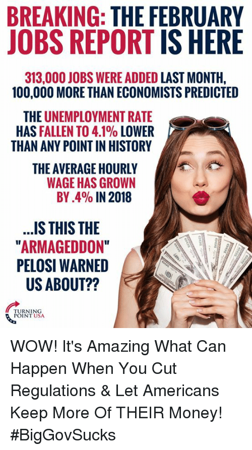 "Anaconda, Memes, and Money: BREAKING: THE FEBRUARY  JOBS REPORT IS HERE  313,000 JOBS WERE ADDED LAST MONTH,  100,000 MORE THAN ECONOMISTS PREDICTED  THE UNEMPLOYMENT RATE  HAS FALLEN TO 4.1% LOWER  THAN ANY POINT IN HISTORY  THE AVERAGE HOURLY  WAGE HAS GROWN  BY.4% IN 2018  ..S THIS THE  ARMAGEDDON""  PELOSI WARNED  US ABOUT??  URNTNSA  POINT USA WOW! It's Amazing What Can Happen When You Cut Regulations & Let Americans Keep More Of THEIR Money! #BigGovSucks"