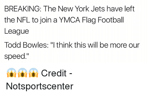"New York Jets: BREAKING: The New York Jets have left  the NFL to join a YMCA Flag Football  League  Todd Bowles: ""I think this will be more our  speed."" 😱😱😱  Credit - Notsportscenter"