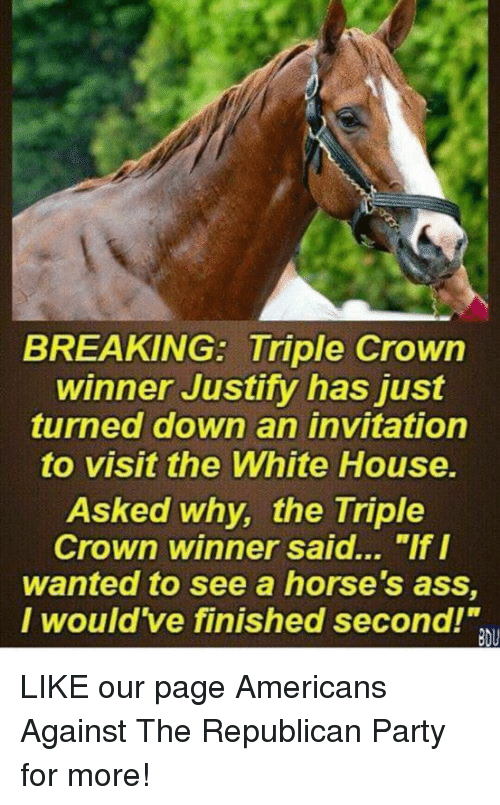 "Ass, Horses, and Party: BREAKING: Triple Crown  winner Justify has just  turned down an invitation  to visit the White House.  Asked why, the Triple  Crown winner said... ""If I  wanted to see a horse's ass,  I would've finished second!"" LIKE our page Americans Against The Republican Party for more!"