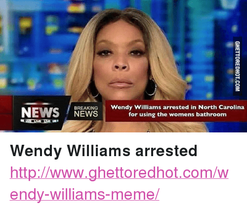 """Ghettoredhot: BREAKING Wendy Williams arrested in North Carolina  NEWS  for using the womens bathroom <p><strong>Wendy Williams arrested</strong></p><p><a href=""""http://www.ghettoredhot.com/wendy-williams-meme/"""">http://www.ghettoredhot.com/wendy-williams-meme/</a></p>"""