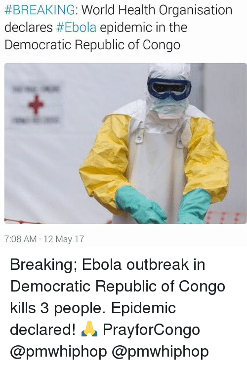 republic of congo:  #BREAKING: World Health Organisation  declares  #Ebola epidemic in the  Democratic Republic of Congo  7:08 AM 12 May 17 Breaking; Ebola outbreak in Democratic Republic of Congo kills 3 people. Epidemic declared! 🙏 PrayforCongo @pmwhiphop @pmwhiphop