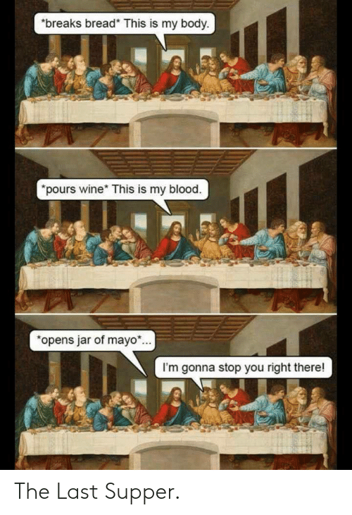 The Last Supper, Wine, and Blood: breaks bread* This is my body  pours wine* This is my blood.  opens jar of mayo.  I'm gonna stop you right there! The Last Supper.