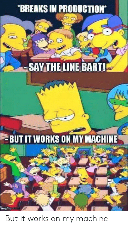 Bart, Com, and Works: BREAKS IN PRODUCTION  -SAYTHE LINE BART!  BUT IT WORKS ON MY MACHINE  imgflip.com But it works on my machine