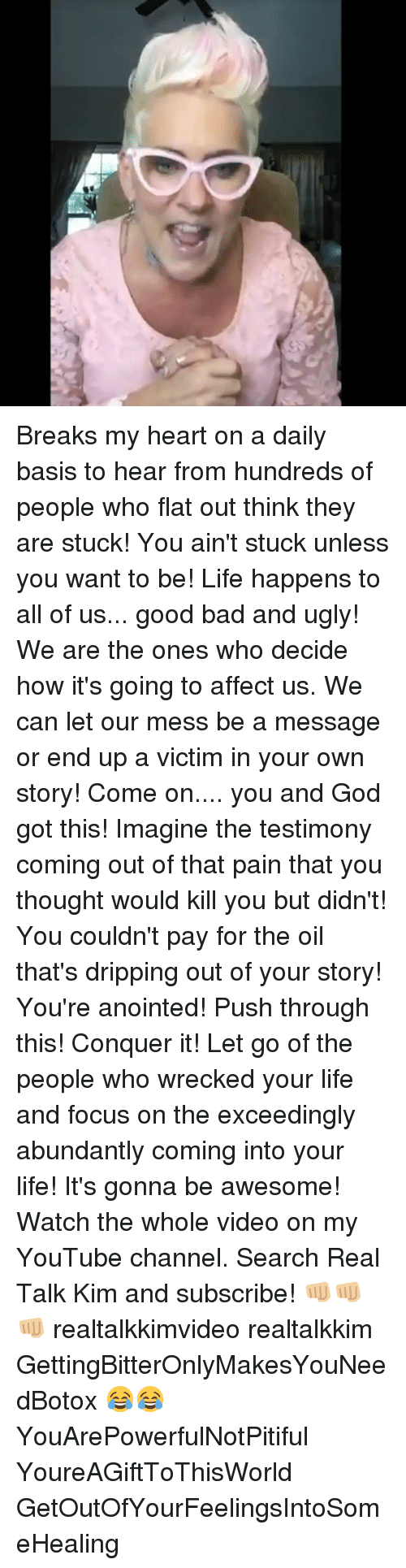 Bad, God, and Life: Breaks my heart on a daily basis to hear from hundreds of people who flat out think they are stuck! You ain't stuck unless you want to be! Life happens to all of us... good bad and ugly! We are the ones who decide how it's going to affect us. We can let our mess be a message or end up a victim in your own story! Come on.... you and God got this! Imagine the testimony coming out of that pain that you thought would kill you but didn't! You couldn't pay for the oil that's dripping out of your story! You're anointed! Push through this! Conquer it! Let go of the people who wrecked your life and focus on the exceedingly abundantly coming into your life! It's gonna be awesome! Watch the whole video on my YouTube channel. Search Real Talk Kim and subscribe! 👊🏼👊🏼👊🏼 realtalkkimvideo realtalkkim GettingBitterOnlyMakesYouNeedBotox 😂😂 YouArePowerfulNotPitiful YoureAGiftToThisWorld GetOutOfYourFeelingsIntoSomeHealing