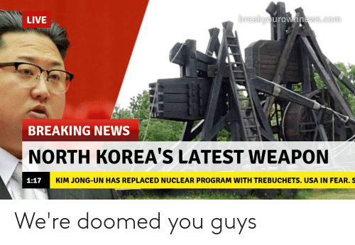 Kim Jong-Un, News, and Breaking News: breakyourownnews.com  LIVE  BREAKING NEWS  NORTH KOREA'S LATEST WEAPON  KIM JONG-UN HAS REPLACED NUCLEAR PROGRAM WITH TREBUCHETS. USA IN FEAR. S  1:17 We're doomed you guys