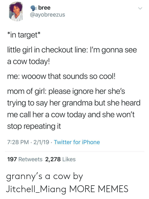 "girl please: bree  @ayobreezus  ""in target*  little girl in checkout line: I'm gonna see  a cow today!  me: wooow that sounds so cool  mom of girl: please ignore her she's  trying to say her grandma but she hearod  me call her a cow today and she won't  stop repeating it  7:28 PM 2/1/19 Twitter for iPhone  197 Retweets 2,278 Likes granny's a cow by Jitchell_Miang MORE MEMES"
