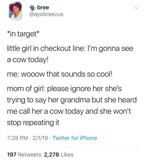 "girl please: bree  @ayobreezus  ""in target*  little girl in checkout line: I'm gonna see  a cow today!  me: wooow that sounds so cool  mom of girl: please ignore her she's  trying to say her grandma but she hearod  me call her a cow today and she won't  stop repeating it  7:28 PM 2/1/19 Twitter for iPhone  197 Retweets 2,278 Likes"