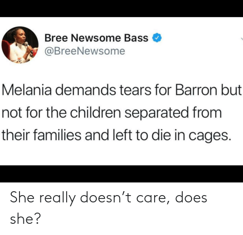 Melania: Bree Newsome Bass  @BreeNewsome  Melania demands tears for Barron but  not for the children separated from  their families and left to die in cages. She really doesn't care, does she?