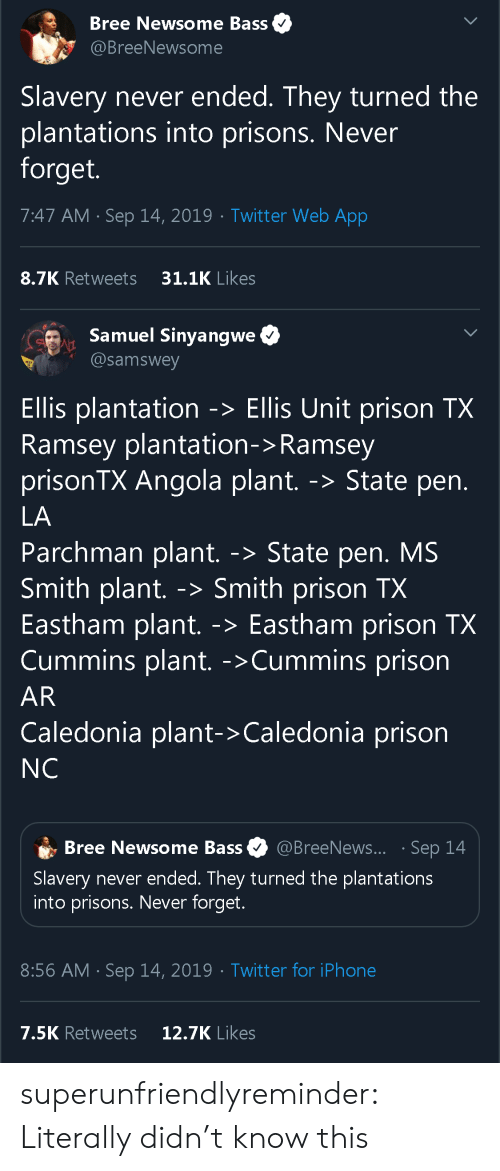 Iphone, Tumblr, and Twitter: Bree Newsome Bass  @BreeNewsome  Slavery never ended. They turned the  plantations into prisons. Never  forget.  7:47 AM Sep 14, 2019 Twitter Web App  31.1K Likes  8.7K Retweets   Samuel Sinyangwe  @samswey  Ellis plantation -> Ellis Unit prison TX  Ramsey plantation-> Ramsey  prisonTX Angola plant.  -> State pen.  LA  Parchman plant. -> State pen. MS  Smith plant.  Eastham plant.  Cummins plant. ->Cummins prison  Smith prison TX  Eastham prison TX  ->  AR  Caledonia plant-> Caledonia prison  NC  @BreeNews... Sep 14  Bree Newsome Bass  Slavery never ended. They turned the plantations  into prisons. Never forget.  8:56 AM Sep 14, 2019 Twitter for iPhone  12.7K Likes  7.5K Retweets  > superunfriendlyreminder:  Literally didn't know this
